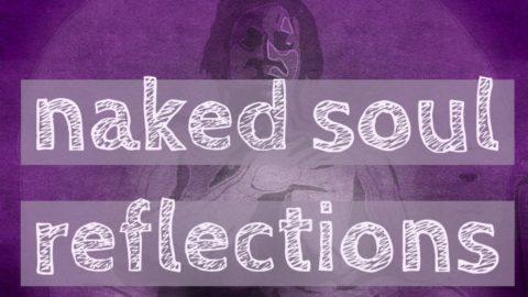 naked soul reflections – may 16 2016